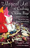 The Magical Art of Crafting Charm Bags: 100 Mystical Formulas for Success, Love, Wealth, and Wellbeing