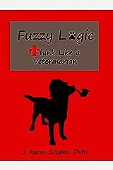 Fuzzy Logic: Think Like a Veterinarian Kindle Edition