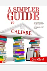 A Simpler Guide to Calibre: How to organize, edit and convert your eBooks using free software for readers, writers, students and researchers for any eReader (Simpler Guides Book 3) Kindle Edition