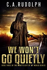 We Won't Go Quietly: A Family's Struggle to Survive in a World Devolved (Book Three of the What's Left of My World Series) Kindle Edition