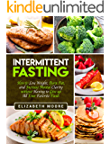 Intermittent Fasting: How to Lose Weight, Burn Fat, and Increase Mental Clarity without Having to Give up All Your Favorite Foods
