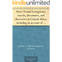 How I Found Livingstone; travels, adventures, and discoveres in Central Africa, including an account of four months' residence with Dr. Livingstone, by Henry M. Stanley (English Edition)