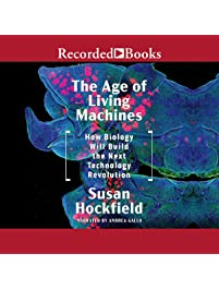 The Age of Living Machines: How the Convergence of Biology and Engineering Will Build the Next Technology Revolution