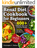 Renal Diet Cookbook for Beginners: 600+ Healthy, Easy and Delicious Recipes- 28-Day Handpicked Diet Meal Plan – 5 Proven Tips for Success- Lose Up to 20 Pounds in Just 3-Weeks