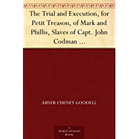 The Trial and Execution, for Petit Treason, of Mark and Phillis, Slaves of Capt. John Codman Who Murdered Their Master at Charlestown, Mass., in 1755; ... Punishments by Burning in Massachusetts