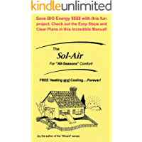 """The Sol-Air: FREE Heating and Cooling.Forever! - For """"All Seasons"""" Comfort! - Save BIG Energy $$$$ with this fun project. Check out the Easy Steps and Clear Plans in this Incredible Manual!"""