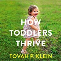 How Toddlers Thrive: What Parents Can Do Today for Children Ages 2-5 to Plant the Seeds of Lifelong Happiness