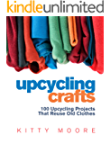 Upcycling Crafts (4th Edition): 100 Upcycling Projects That Reuse Old Clothes to Create Modern Fashion Accessories, Trendy New Clothes & Home Decor!