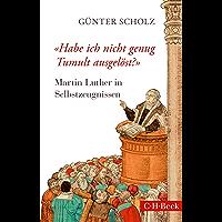 'Habe ich nicht genug Tumult ausgelöst?': Martin Luther in Selbstzeugnissen (Beck Paperback 6255)