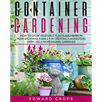Container Gardening : How to Grow Vegetable Plants and Herbs in Your Backyard. A...
