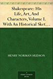 Shakespeare: His Life, Art, And Characters, Volume I. With An Historical Sketch Of The Origin And Growth Of The Drama In England (English Edition)