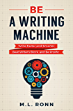 Be a Writing Machine: Write Faster and Smarter, Beat Writer's Block, and Be Prolific