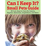 Can I Keep It? Small Pets Guide: 39 Cool, Easy-to-Care-for Insects, Reptiles, Mammals, Amphibians, and More…