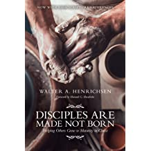 Disciples Are Made Not Born Helping Others Grow To Maturity In Christ Sep 1 2011 By Walter A Henrichsen