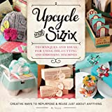 Upcycle with Sizzix: Techniques and Ideas for using Sizzix Die-Cutting and Embossing Machines - Creative Ways to Repurpose and Reuse Just about Anything (A Cut Above)