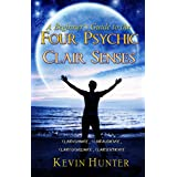 A Beginner's Guide to the Four Psychic Clair Senses: Clairvoyance, Clairaudience, Claircognizance, Clairsentience