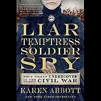 Liar, Temptress, Soldier, Spy: Four Women Undercover in the Civil War