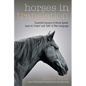 """Horses in Translation: Essential Lessons in Horse Speak: Learn to """"Listen"""" and """"Talk"""" in Their Language"""