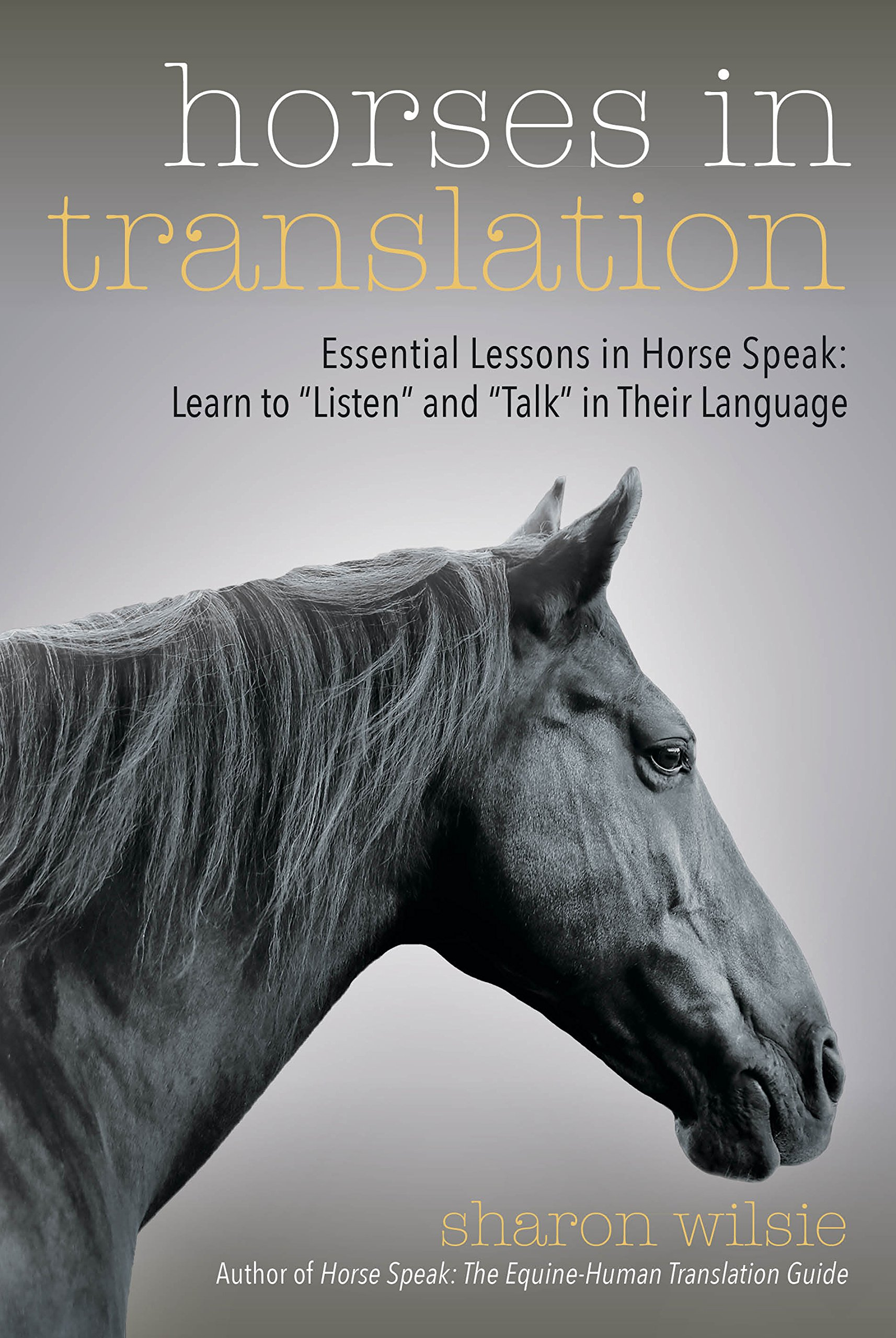 Horses in Translation: Essential Lessons in Horse Speak: Learn to ''Listen'' and ''Talk'' in Their Language by Trafalgar Square Books