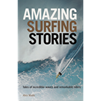 Amazing Surfing Stories: Tales of Incredible Waves & Remarkable Riders (Amazing Stories Book 4)