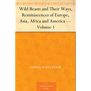 Wild Beasts and Their Ways, Reminiscences of Europe, Asia, Africa and America — Volume 1