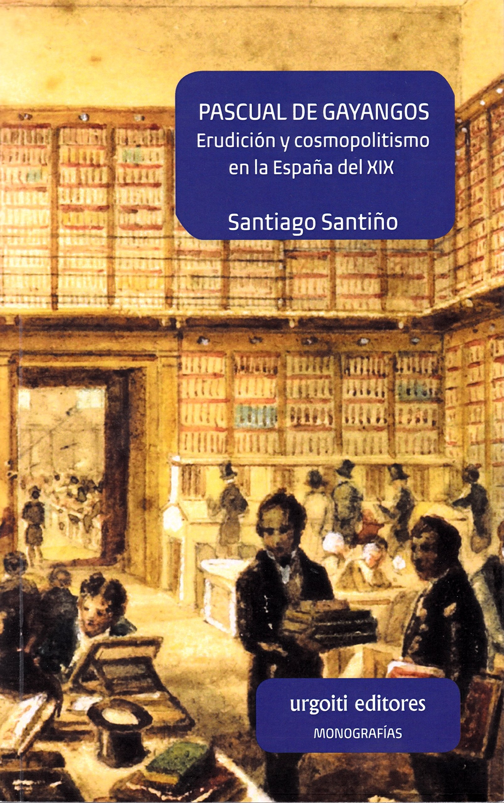 Pascual de Gayangos: Erudición y cosmopolitismo en la España del ...