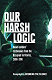 Our Harsh Logic: Israeli soldiers' testimonies from the Occupied Territories, 2000–2010
