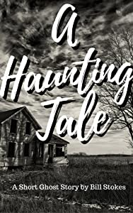 A Haunting Tale: A Short Ghost Story by Bill Stokes