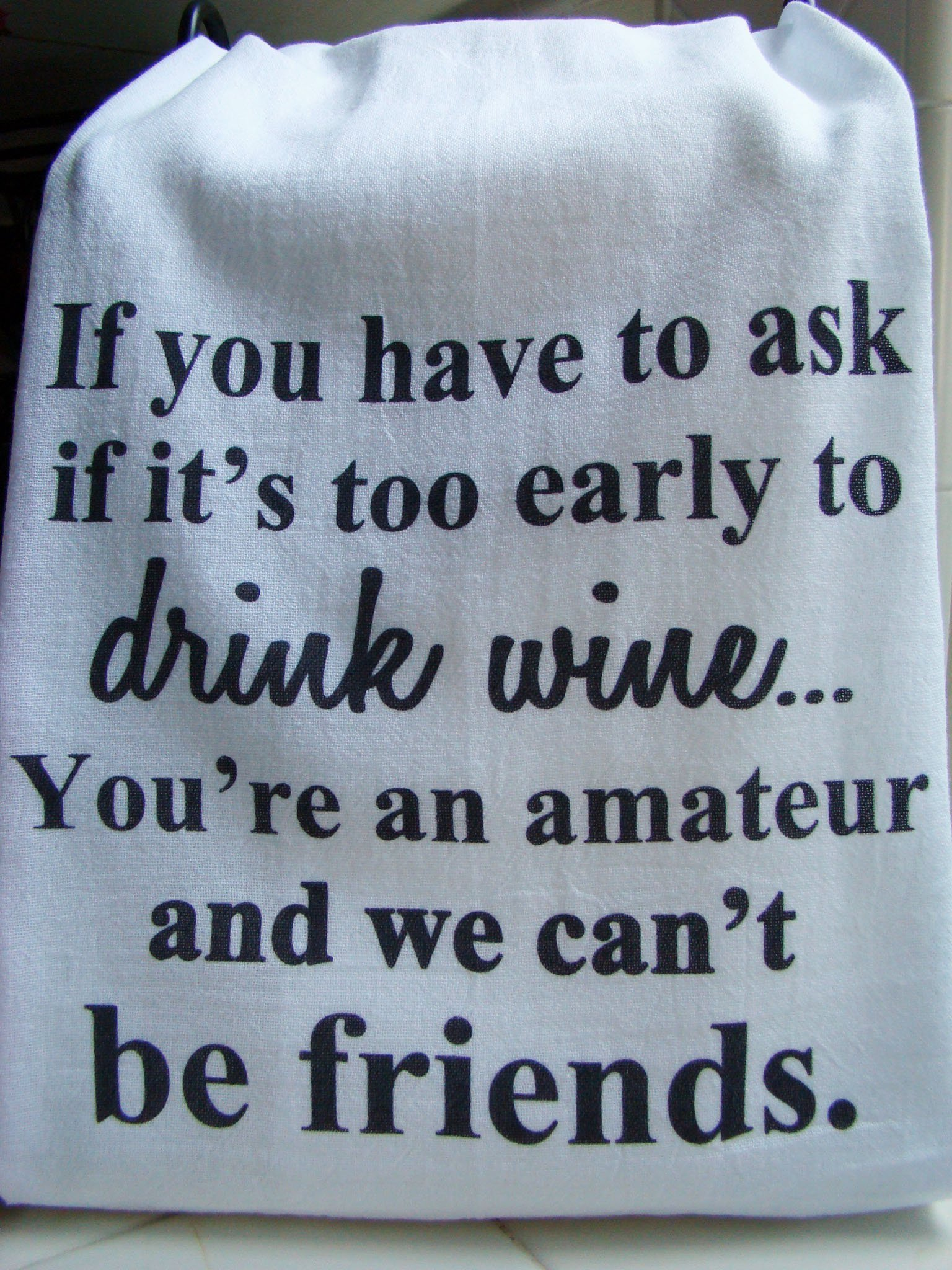 Wine Friend tea towel ''If you have to ask if it's too early to drink wine'' handmade gift