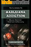 The Guidebook to Marijuana Addiction: Understanding Marijuana Abuse, Getting Marijuana Addiction Treatment, & Marijuana Rehab Recovery (Drug Addiction and Substance Abuse Recovery 2)