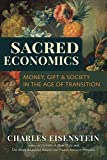 Sacred Economics: Money, Gift and Society in the Age of Transition: Money, Gift, & Society in the Age of Transition