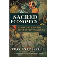 Sacred Economics: Money, Gift, & Society in the Age of Transition: Money, Gift, and Society in the Age of Transition