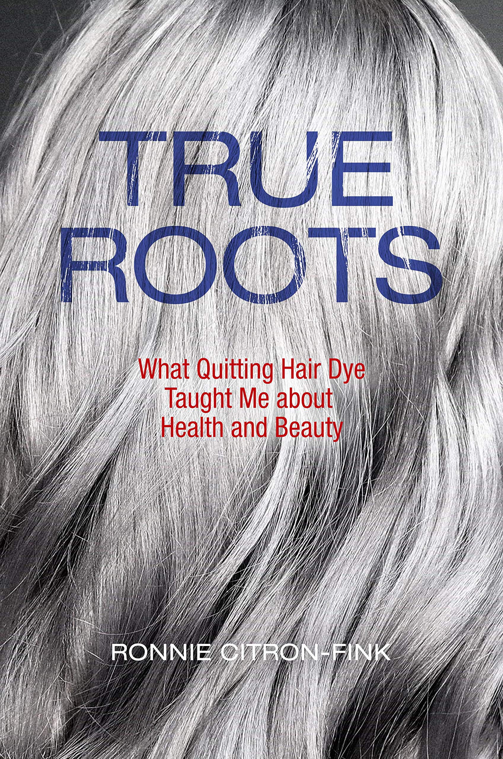 True Roots What Quitting Hair Dye Taught Me About Health And Beauty Citron Fink Ronnie 9781610919425 Amazon Com Books