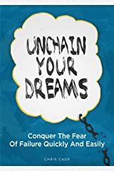 Unchain Your Dreams: Conquer The Fear Of Failure Quickly And Easily Kindle Edition