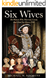 Six Wives:  The Women Who Married, Lived, And Died For Henry VIII (English Edition)