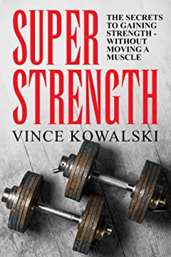 Super Strength: The Secret to Gaining Strength - Without Moving a Muscle (The Bigger Leaner Stronger Muscle Series Book 4)