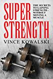 Super Strength: The Secret to Gaining Strength - Without Moving a Muscle (The Bigger Leaner Stronger Muscle Series Book…