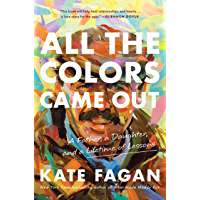 All the Colors Came Out: A Father, a Daughter, and a Lifetime of Lessons (English Edition)