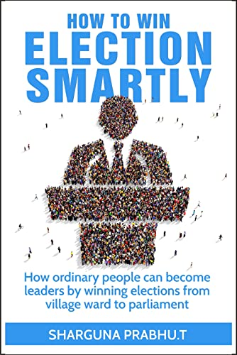 How To Win ELECTION SMARTLY : How Ordinary People Can Become Leaders By Winning Elections From Village To Parliament