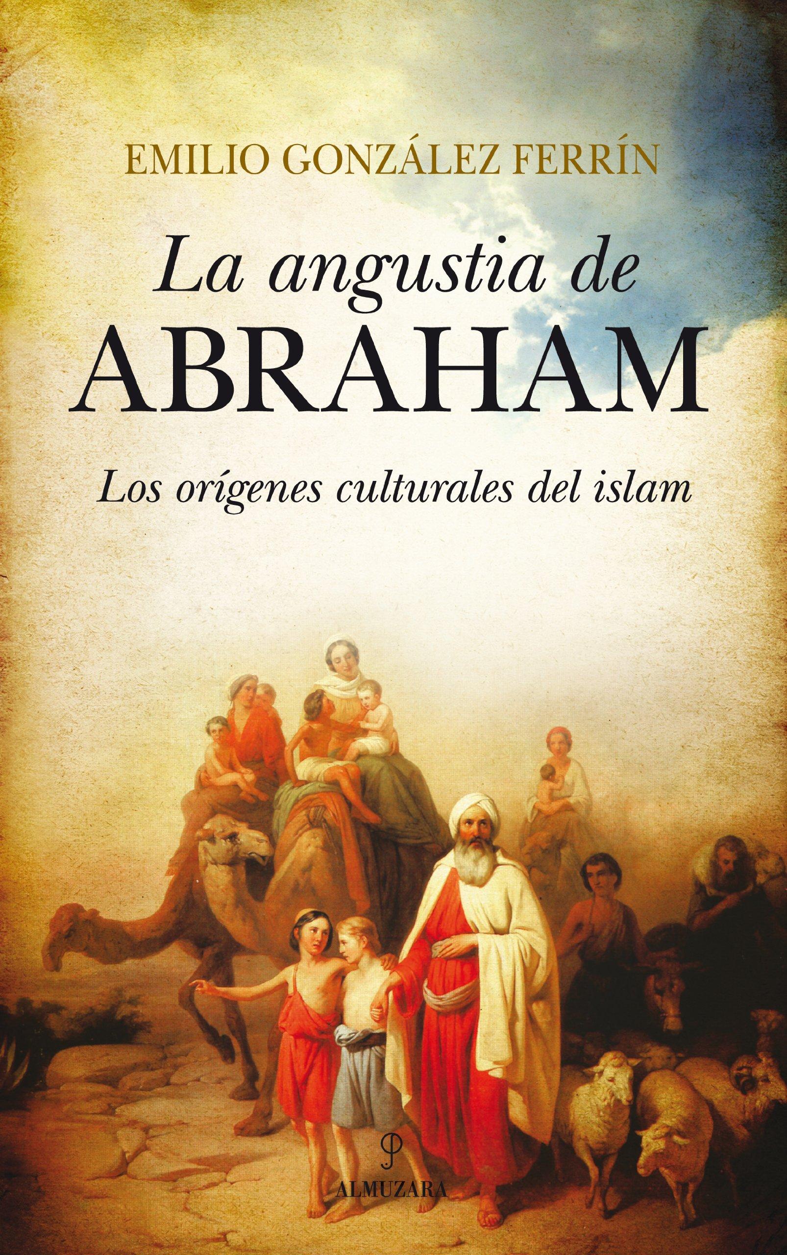 La angustia de Abraham: Los orígenes culturales del Islam Filosofía y pensamiento: Amazon.es: González Ferrín, Emilio: Libros