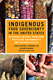Indigenous Food Sovereignty in the United States: Restoring Cultural Knowledge, Protecting Environments, and Regaining Health (New Directions in Native American Studies Series Book 18)