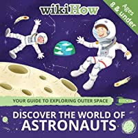 Discover the World of Astronauts with wikiHow! Includes Key Vocabulary, Cool Facts, and Activities | Ages 8 & Under