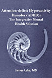 Attention-Deficit Hyperactivity Disorder (ADHD): The Integrative Mental Health Solution: Safe, effective and affordable non-medication treatments of ADHD