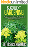 Succulent Gardening: The Beginner's Guide To Succulent Container Gardens (Cacti And Succulents, Growing Succulents, Cactus) (English Edition)