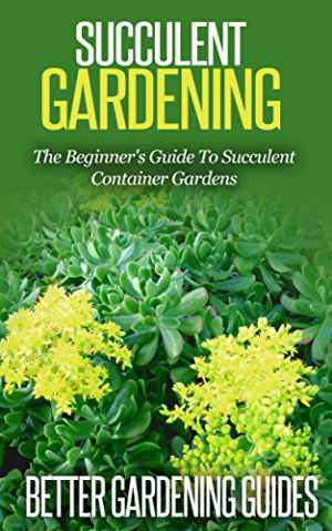 Succulent Gardening: The Beginner's Guide To Succulent Container Gardens (Cacti And Succulents; Growing Succulents; Cactus)