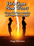 He's Gone Now What?: How to Get Over a Breakup and Prepare to Love Again (Relationship and Dating Advice for Women Book 19)