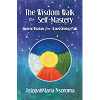 The Wisdom Walk to Self-Mastery: Ancient Wisdom for Transforming Pain (English Edition)