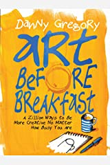 Art Before Breakfast: A Zillion Ways to be More Creative No Matter How Busy You Are Flexibound