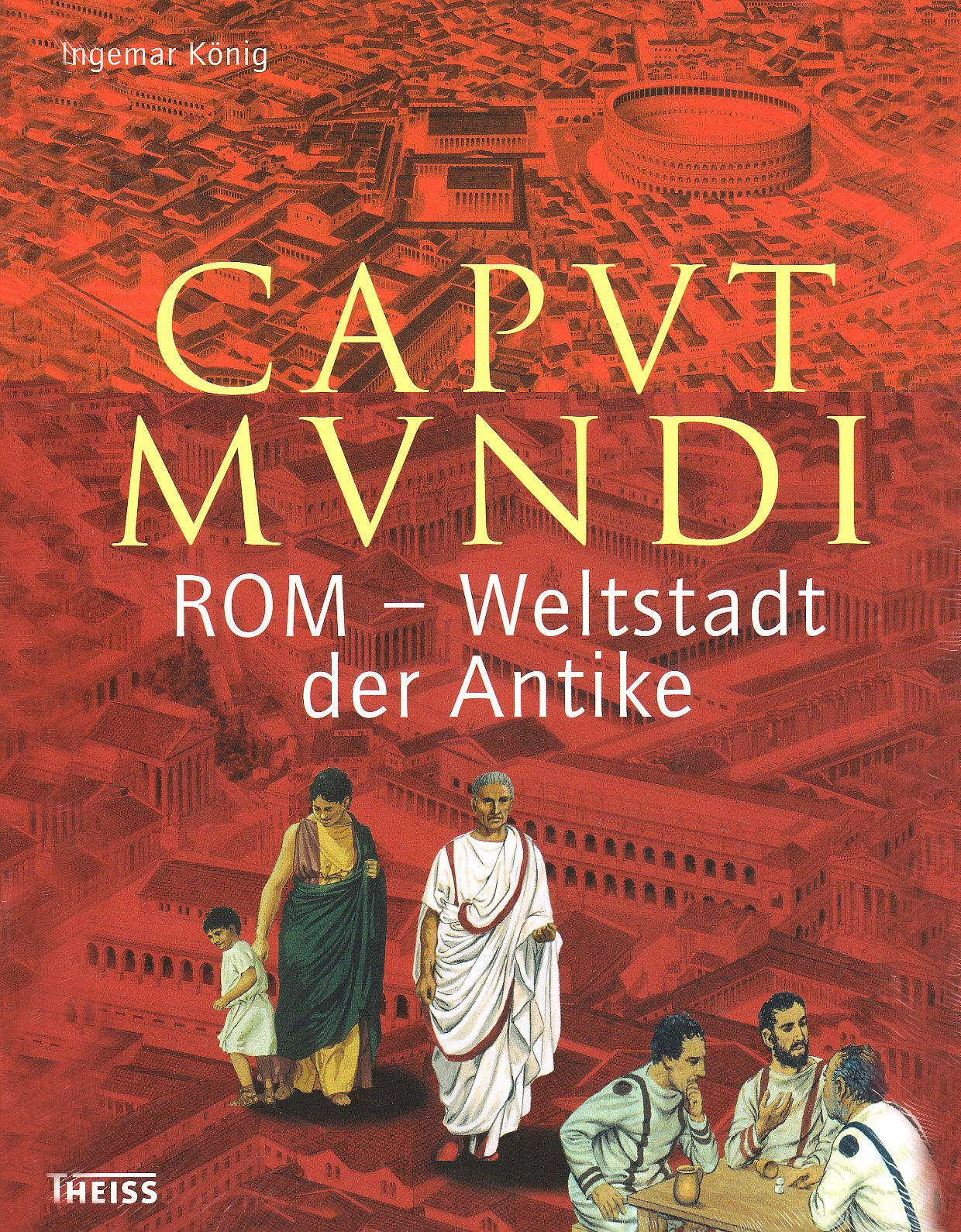 Caput Mundi: Rom - Weltstadt der Antike