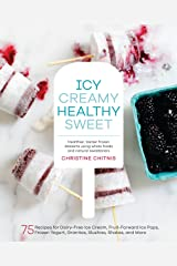 Icy, Creamy, Healthy, Sweet: 75 Recipes for Dairy-Free Ice Cream, Fruit-Forward Ice Pops, Frozen Yogurt, Granitas, Slushies, Shakes, and More Hardcover
